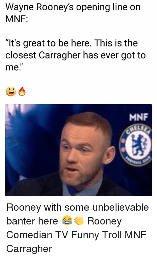 """Funny, Memes, and Troll: Wayne Rooney's opening line on  MNF:  """"It's great to be here. This is the  closest Carragher has ever got to  me.  MNF Rooney with some unbelievable banter here 😂👏 Rooney Comedian TV Funny Troll MNF Carragher"""
