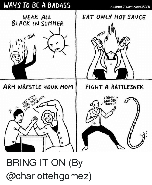 Memes, Summer, and Black: WAYS TO BE A BADASS  CHARLOTTE GONEZ/Buzz FEED  WEAR ALL  EAT ONLY HOT SAUCE  BLACK IN SUMMER  ARM WRESTLE YOUR MOM  FIGHT A RATTLESNEK  BRING IT  DANGER BRING IT ON (By @charlottehgomez)