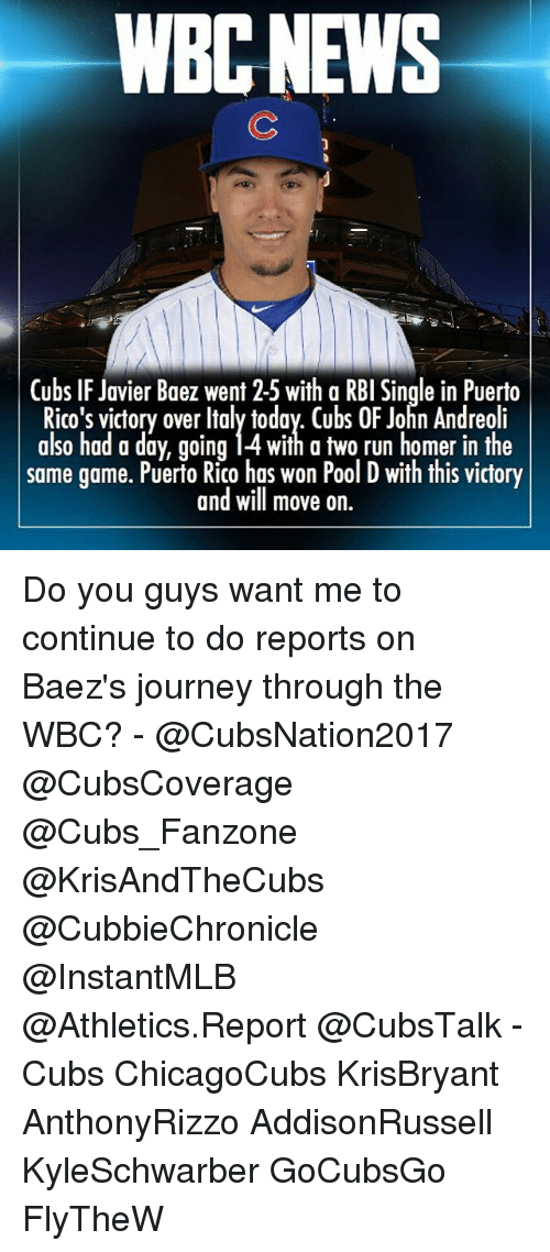 Memes, Puerto Rico, and Homer: WBCNEWS  Cubs IF Javier Baez went 2-5 with a RBI Single in Puerto  Rico's victory over Italy today. Cubs OF John Andreoli  also had a day, going i4 with a two run homer in the  same game. Puerto Rico has won Pool D with this victory  and will move on Do you guys want me to continue to do reports on Baez's journey through the WBC? - @CubsNation2017 @CubsCoverage @Cubs_Fanzone @KrisAndTheCubs @CubbieChronicle @InstantMLB @Athletics.Report @CubsTalk - Cubs ChicagoCubs KrisBryant AnthonyRizzo AddisonRussell KyleSchwarber GoCubsGo FlyTheW