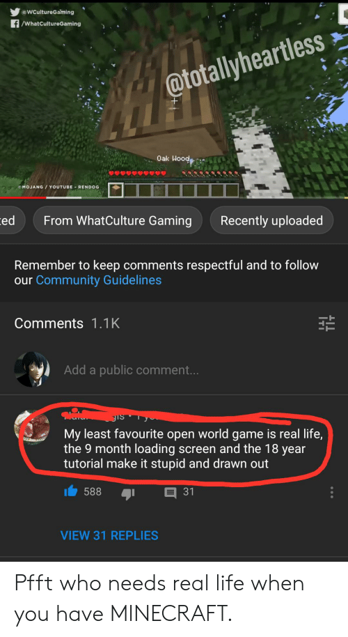 Community, Life, and Minecraft: @WCultureGaming  f/WhatCultureGaming  @totallyheartless  Oak Wood,  MOJANG / YOUTUBE- RENDOG  From WhatCulture Gaming  ed  Recently uploaded  Remember to keep comments respectful and to follow  our Community Guidelines  Comments 1.1K  Add a public comment...  Jis  My least favourite open world game is real life,  the 9 month loading screen and the 18 year  tutorial make it stupid and drawn out  588  31  VIEW 31 REPLIES Pfft who needs real life when you have MINECRAFT.