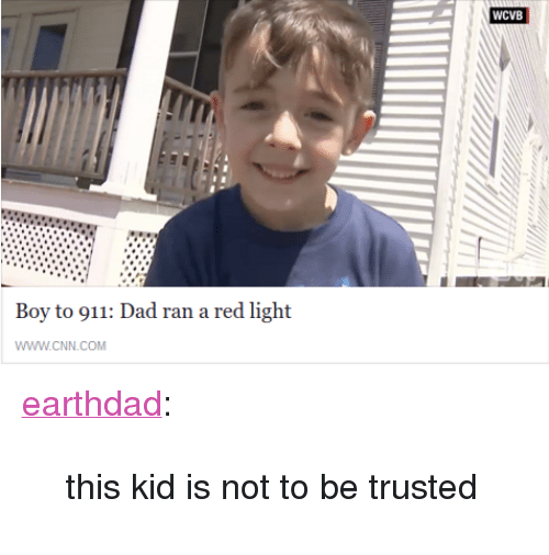 """cnn.com, Dad, and Target: WCVB  Boy to 911: Dad ran a red light  WWW.cNN.COM <p><a class=""""tumblr_blog"""" href=""""http://earthdad.tumblr.com/post/145309493616"""" target=""""_blank"""">earthdad</a>:</p><blockquote> <p>this kid is not to be trusted</p> </blockquote>"""