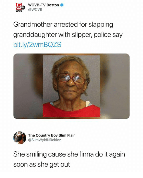 Country Boy, Do It Again, and Police: WCVB-TV Boston  WOUB@ @WCVB  Grandmother arrested for slapping  granddaughter with slipper, police say  bit.ly/2wmBQZS  The Country Boy Slim Flair  @SlimWyldNReklez  She smiling cause she finna do it again  soon as she get out