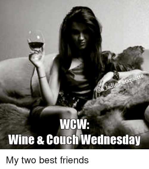 Wcw Wine Couch Wednesday My Two Best Friends Best Friend Meme On