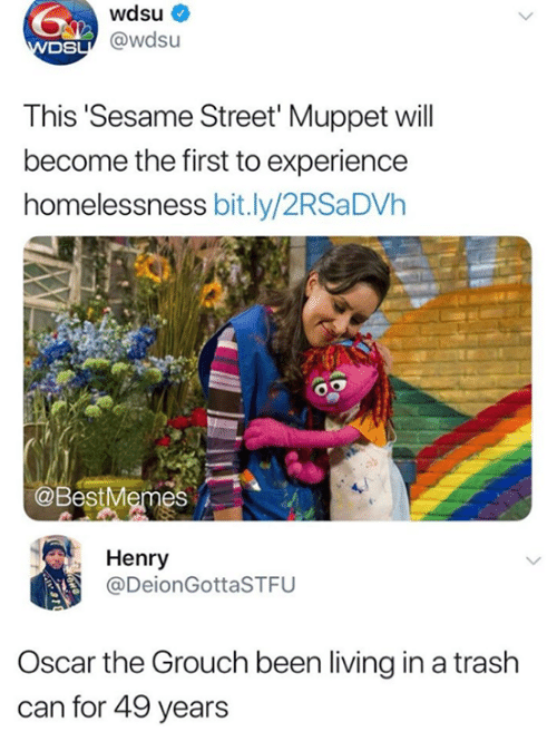 Funny, Sesame Street, and Trash: wdsu  DS  sU@wdsu  This Sesame Street' Muppet will  become the first to experience  homelessness bit.ly/2RSaDVh  @BestMemes  , Henry  @DeionGottaSTFU  Oscar the Grouch been living in a trash  can for 49 years