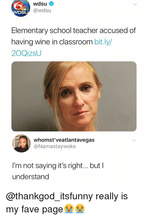 Funny, School, and Teacher: wdsu  OSL@wdsu  Elementary school teacher accused of  having wine in classroom bit.ly/  20QizsU  whomst'veatlantavegas  @Namastaywoke  I'm not saying it's righ...but I  understand @thankgod_itsfunny really is my fave page😭😭