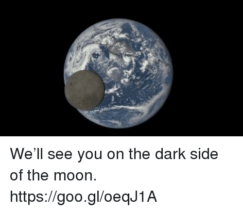 Dank, Dark Side of the Moon, and Moon: We'll see you on the dark side of the moon. https://goo.gl/oeqJ1A