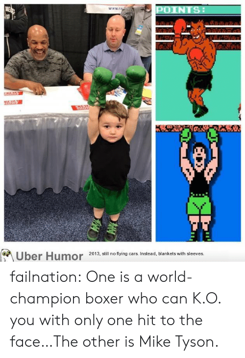 Cars, Mike Tyson, and Tumblr: WE  83  POINTS  www.cs  Uber Humor  2013, still no flying cars. Instead, blankets with sleeves. failnation:  One is a world-champion boxer who can K.O. you with only one hit to the face…The other is Mike Tyson.