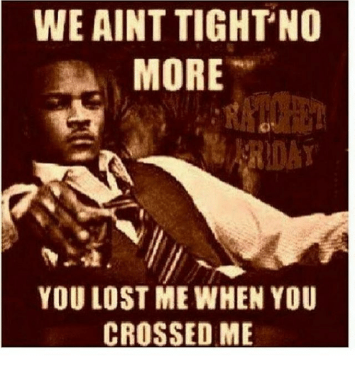Memes, Lost, and 🤖: WE AINT TIGHTNO  MORE  YOU LOST ME WHEN YOU  CROSSED ME