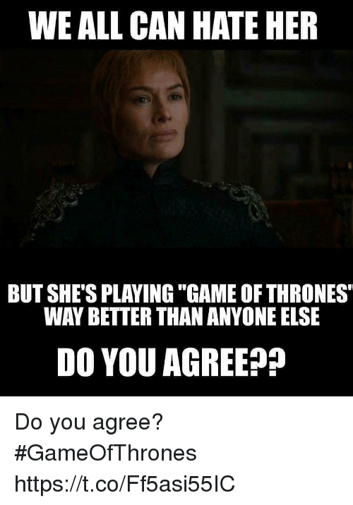 "Game, Gameofthrones, and Her: WE ALL CAN HATE HER  BUT SHE'S PLAVING ""GAME OFTHRONES""  WAY BETTER THAN ANYONE ELSE  DO YOU AGREE?? Do you agree? #GameOfThrones https://t.co/Ff5asi55IC"