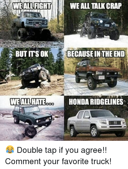 Honda, Memes, and 🤖: WE ALL FIGHTWE ALL TALK CRAP  BUT ITS OK  BECAUSE INTHE END  WEALL HATE  HONDA RIDGELINES 😂 Double tap if you agree!! Comment your favorite truck!