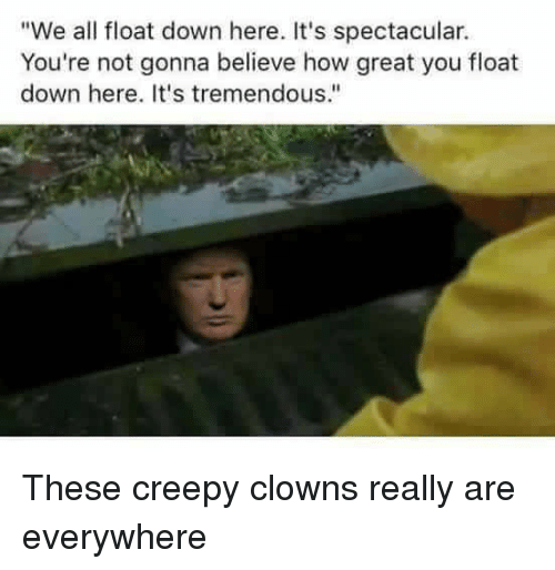"Creepy, Politics, and Clowns: ""We all float down here. It's spectacular.  You're not gonna believe how great you float  down here. It's tremendous."" These creepy clowns really are everywhere"