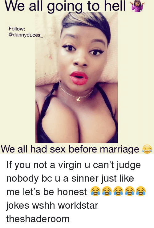 Marriage, Memes, and Sex: We all going to hell  Follow:  @dannyduces_  We all had sex before marriage If you not a virgin u can't judge nobody bc u a sinner just like me let's be honest 😂😂😂😂😂 jokes wshh worldstar theshaderoom