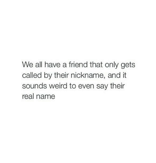 Weird, Friend, and Name: We all have a friend that only gets  called by their nickname, and it  sounds weird to even say their  real name
