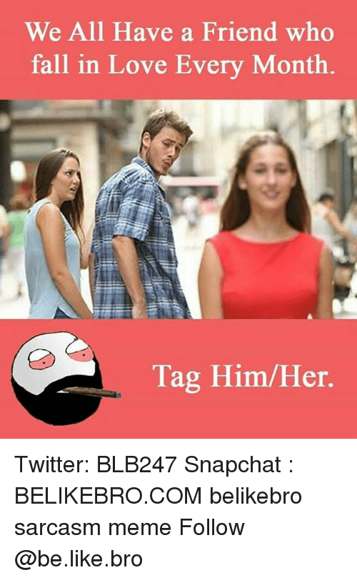 Be Like, Fall, and Memes: We All Have a Friend who  fall in Love Every Month.  Tag Him/Her. Twitter: BLB247 Snapchat : BELIKEBRO.COM belikebro sarcasm meme Follow @be.like.bro