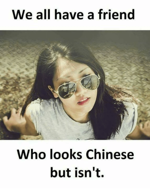 Funny, Chinese, and Who: We all have a friend  Who looks Chinese  but isn't.