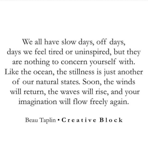 Soon..., Waves, and Ocean: We all have slow days, off days,  days we feel tired or uninspired, but they  are nothing to concern yourself with.  Like the ocean, the stillness is just another  of our natural states. Soon, the winds  will return, the waves will rise, and your  imagination will flow freely again.  Beau Taplin Creative Block