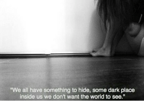 World, Dark, and Hide: We all have something to hide, some dark place  inside us we don't want the world to see.""