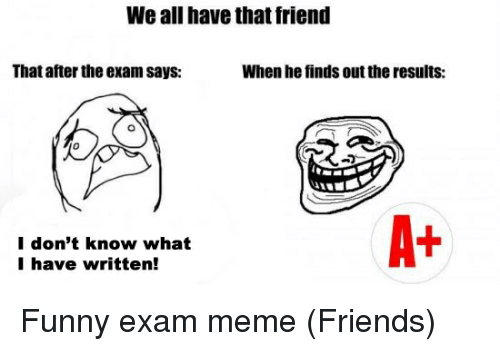 Friends, Funny, and Meme: We all have that friend  That after the exam says:  When he finds out theresults:  A+  I don't know what  I have written!
