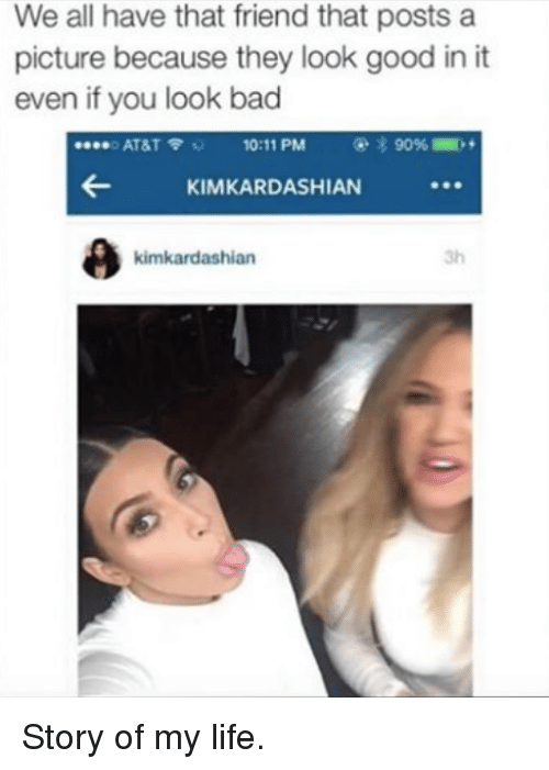 Bad, Friends, and At&t: We all have that friend that posts a  picture because they look good in it  even if you look bad  o AT&T  10:11 PM  KIMKARDASHIAN  kimkardashian Story of my life.