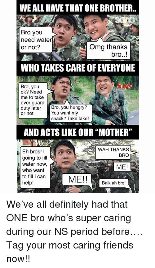 "Definitely, Friends, and Hungry: WE ALL HAVE THAT ONE BROTHER.  Bro you  need water  or not?  Omg thanks  bro..!  WHO TAKES CARE OF EVERYONE  ON BRO  Bro, you  ok? Need  me to take  over guard  duty later  or not  Bro, you hungry?  You want my  snack? Take take!  AND ACTS LIKE OUR ""MOTHER""  WAH THANKS  BRO  Eh bros!  going to fill  water now,  who want  to fill I can  help!  ME!  ME!  Baik ah bro! We've all definitely had that ONE bro who's super caring during our NS period before…. Tag your most caring friends now!!"