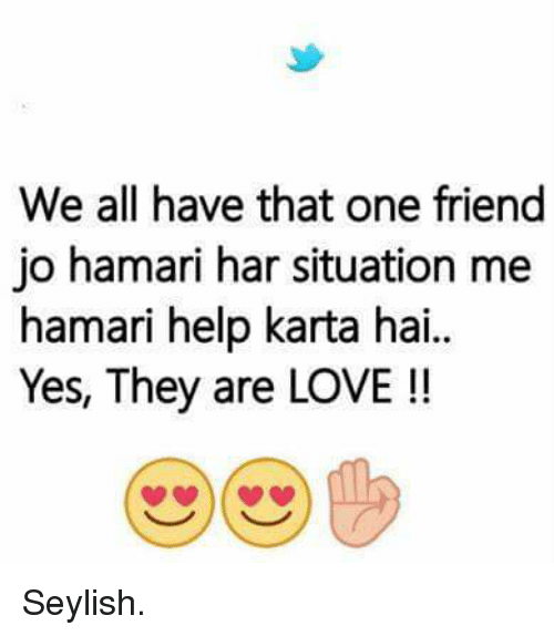 We All Have That One Friend Jo Hamari Har Situation Me Hamari Help