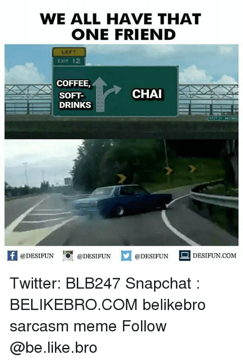 Be Like, Meme, and Memes: WE ALL HAVE THAT  ONE FRIEND  LEFT  EXIT 12  COFFEE,  SOFT-  DRINKS  CHA  DESIFUN@DESIFUNDESIDESIFUN.COM Twitter: BLB247 Snapchat : BELIKEBRO.COM belikebro sarcasm meme Follow @be.like.bro