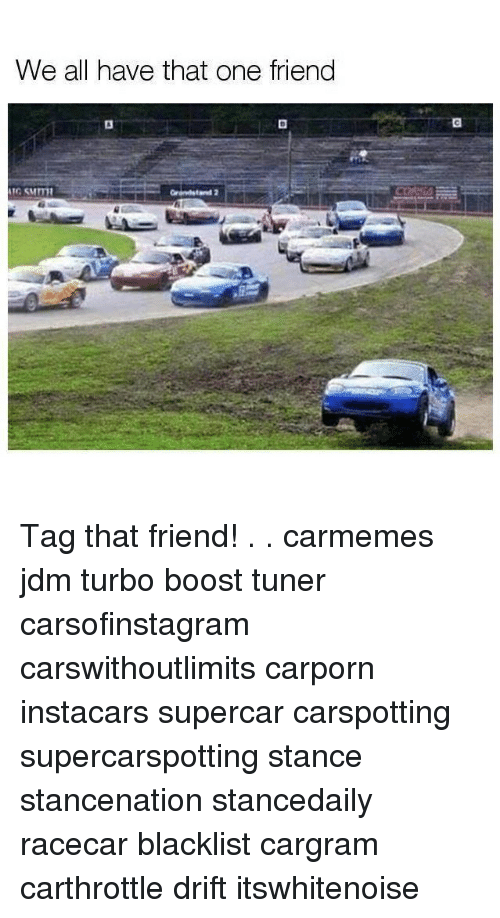 Memes, Boost, and 🤖: We all have that one friend Tag that friend! . . carmemes jdm turbo boost tuner carsofinstagram carswithoutlimits carporn instacars supercar carspotting supercarspotting stance stancenation stancedaily racecar blacklist cargram carthrottle drift itswhitenoise