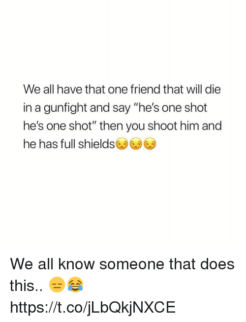 "Him, One, and Friend: We all have that one friend that will die  in a gunfight and say ""he's one shot  he's one shot"" then you shoot him and  he has full shields零零零 We all know someone that does this.. 😑😂 https://t.co/jLbQkjNXCE"