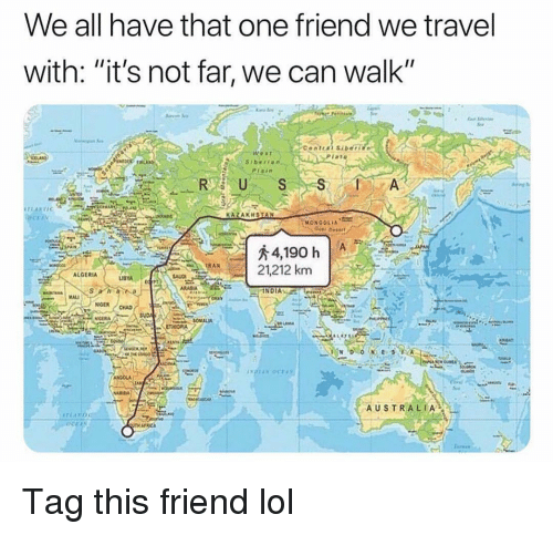 "Funny, Lol, and Australia: We all have that one friend we travel  with: ""it's not far, we can walk""  1ano  R US  KAZAKHSTAN  21,212 km  ALGERIA  OMALM  AUSTRALIA Tag this friend lol"