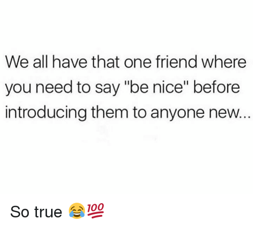 "True, Hood, and Nice: We all have that one friend where  you need to say ""be nice"" before  introducing them to anyone new. So true 😂💯"