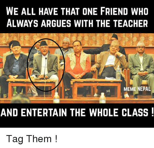 Arguing, Friends, and Meme: WE ALL HAVE THAT ONE FRIEND WHO  ALWAYS ARGUES WITH THE TEACHER  MEME NEPAL  AND ENTERTAIN THE WHOLE CLASS Tag Them !
