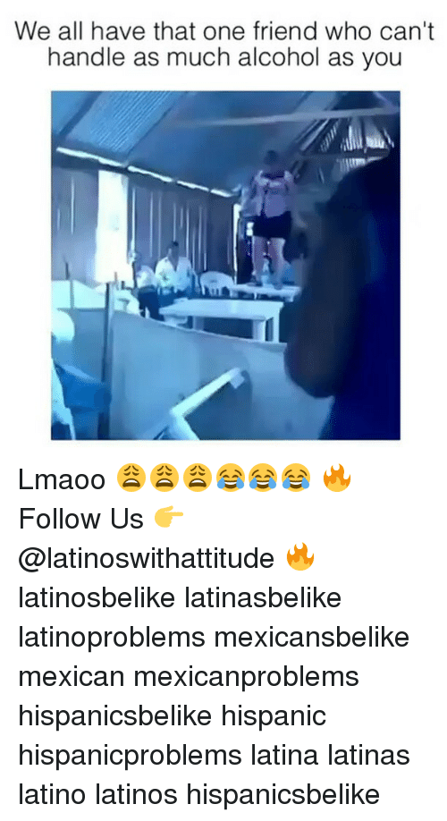 Latinos, Memes, and Alcohol: We all have that one friend who can't  handle as much alcohol as you Lmaoo 😩😩😩😂😂😂 🔥 Follow Us 👉 @latinoswithattitude 🔥 latinosbelike latinasbelike latinoproblems mexicansbelike mexican mexicanproblems hispanicsbelike hispanic hispanicproblems latina latinas latino latinos hispanicsbelike