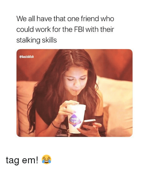 Fbi, Stalking, and Work: We all have that one friend who  could work for the FBI with their  stalking skills  @basicbitch  IHO tag em! 😂