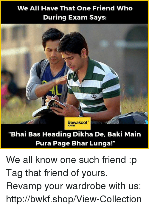 "Memes, 🤖, and Page: We All Have That One Friend Who  During Exam Says:  Bewakoof  Com  ""Bhai Bas Heading Dikha De, Baki Main  Pura Page Bhar Lunga!"" We all know one such friend :p Tag that friend of yours.  Revamp your wardrobe with us: http://bwkf.shop/View-Collection"