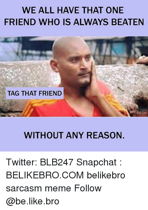 Be Like, Meme, and Memes: WE ALL HAVE THAT ONE  FRIEND WHO IS ALWAYS BEATEN  TAG THAT FRIEND  WITHOUT ANY REASON Twitter: BLB247 Snapchat : BELIKEBRO.COM belikebro sarcasm meme Follow @be.like.bro