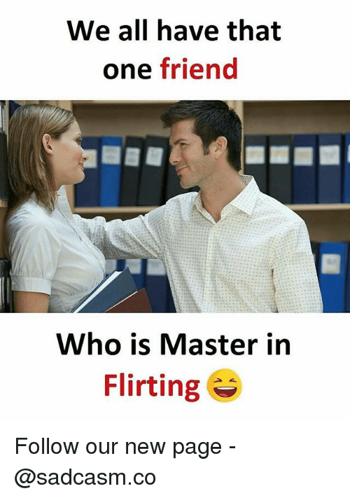 Memes, 🤖, and Page: We all have that  one friend  Who is Master in  Flirting Follow our new page - @sadcasm.co
