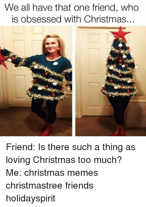 Christmas, Friends, and Memes: We all have that one friend, who  is obsessed with Christmas.. Friend: Is there such a thing as loving Christmas too much? Me: christmas memes christmastree friends holidayspirit