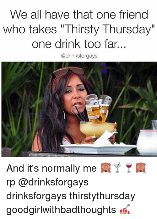 We All Have That One Friend Who Takes Thirsty Thursday One Drink