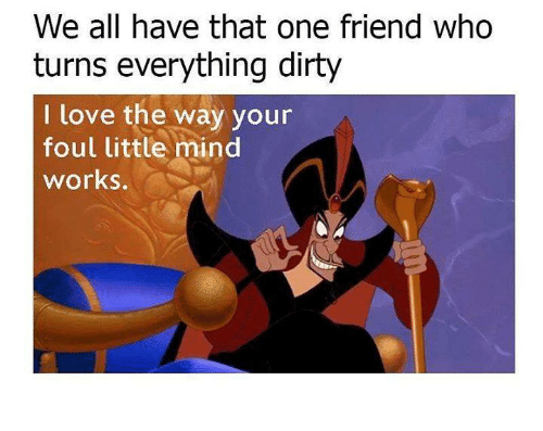 Love, Memes, and Dirty: We all have that one friend who  turns everything dirty  I love the way your  foul little mind  works.