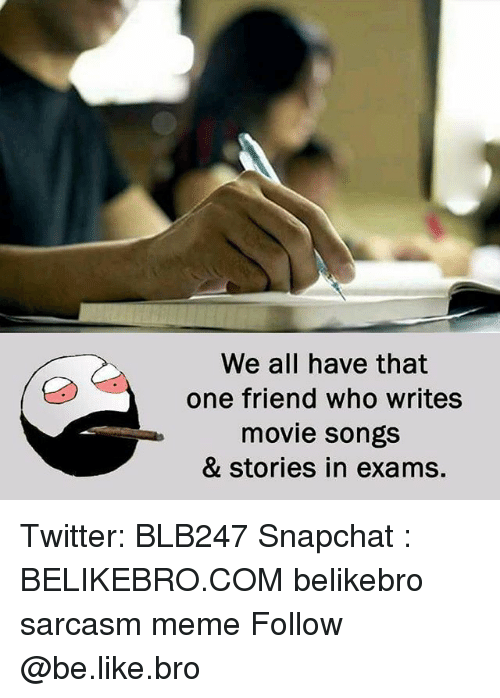 Be Like, Meme, and Memes: We all have that  one friend who writes  movie songs  & stories in exams. Twitter: BLB247 Snapchat : BELIKEBRO.COM belikebro sarcasm meme Follow @be.like.bro