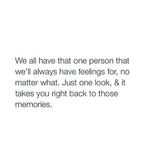 Back, One, and All: We all have that one person that  we'll always have feelings for, no  matter what. Just one look, & it  takes you right back to those  memories.