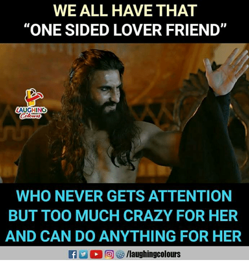 "Crazy, Too Much, and Never: WE ALL HAVE THAT  ""ONE SIDED LOVER FRIEND  LAUGHING  WHO NEVER GETS ATTENTION  BUT TOO MUCH CRAZY FOR HER  AND CAN DO ANYTHING FOR HER"