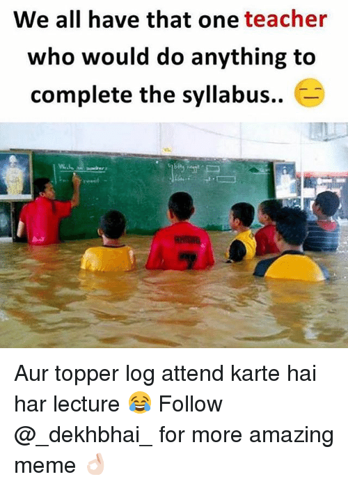 Meme, Teacher, and Dekh Bhai: We all have that one teacher  who would do anything to  complete the syllabus.. Aur topper log attend karte hai har lecture 😂 Follow @_dekhbhai_ for more amazing meme 👌🏻