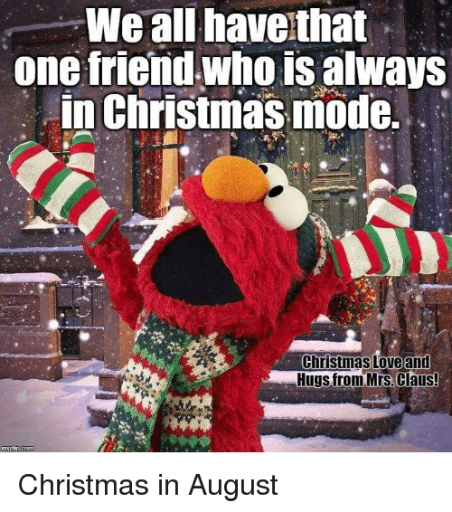 Christmas In August Meme.We All Have That One Triend Wmoisalways In Christmas Mode