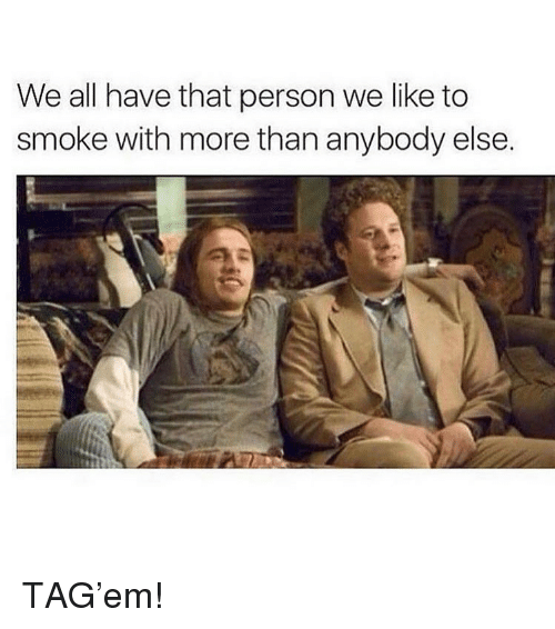 Weed, Marijuana, and All: We all have that person we like to  smoke with more than anybody else. TAG'em!