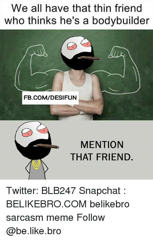 Be Like, Meme, and Memes: We all have that thin friend  who thinks he's a bodybuilder  FB.COM/DESIFUN  MENTION  THAT FRIEND. Twitter: BLB247 Snapchat : BELIKEBRO.COM belikebro sarcasm meme Follow @be.like.bro