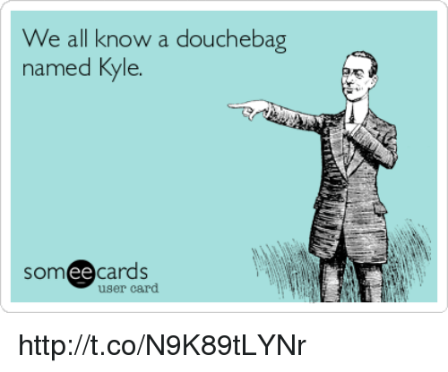 Douchebag, Memes, and 🤖: We all know a douchebag  named Kyle  ee  cards  user card http://t.co/N9K89tLYNr