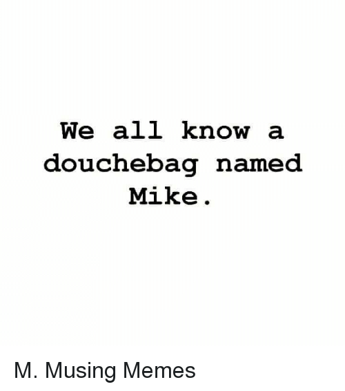 Douchebag, Meme, and Memes: We all know  a  douchebag named  Mike M. Musing Memes