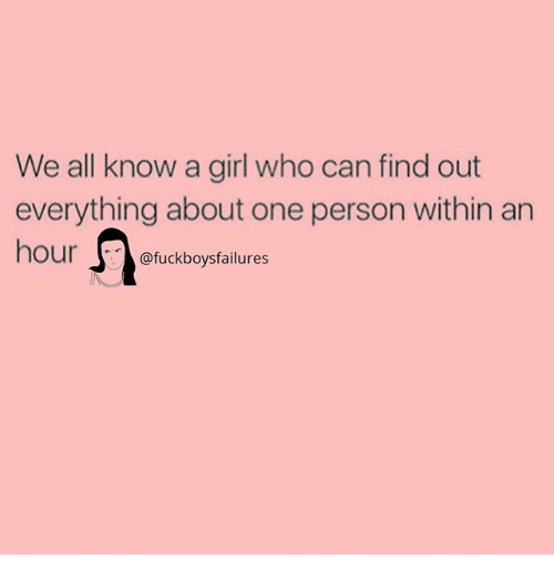 Girl, Girl Memes, and Who: We all know a girl who can find out  everything about one person within an  hour@fuckboysfailures  hour fuckboysfailures