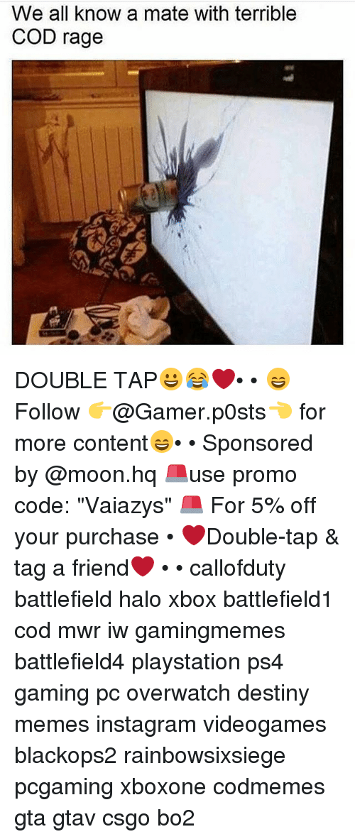"""Destiny, Halo, and Instagram: We all know a mate with terrible  COD rage DOUBLE TAP😀😂❤️• • 😄Follow 👉@Gamer.p0sts👈 for more content😄• • Sponsored by @moon.hq 🚨use promo code: """"Vaiazys"""" 🚨 For 5% off your purchase • ❤Double-tap & tag a friend❤ • • callofduty battlefield halo xbox battlefield1 cod mwr iw gamingmemes battlefield4 playstation ps4 gaming pc overwatch destiny memes instagram videogames blackops2 rainbowsixsiege pcgaming xboxone codmemes gta gtav csgo bo2"""